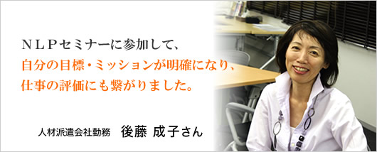 『NLPセミナーに参加して、自分の目標・ミッションが明確になり、仕事の評価にも繋がりました。』人材派遣会社勤務 後藤成子さん